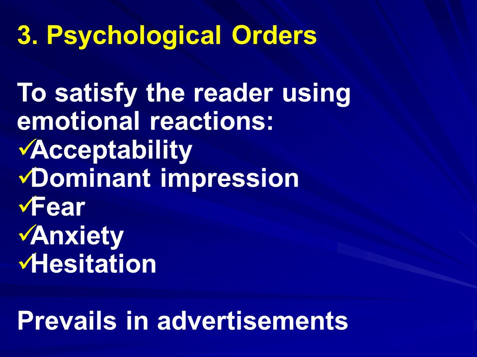 3. Psychological Orders To satisfy the reader using emotional reactions: Acceptability Dominant impression Fear Anxiety Hesitation Prevails in adverti