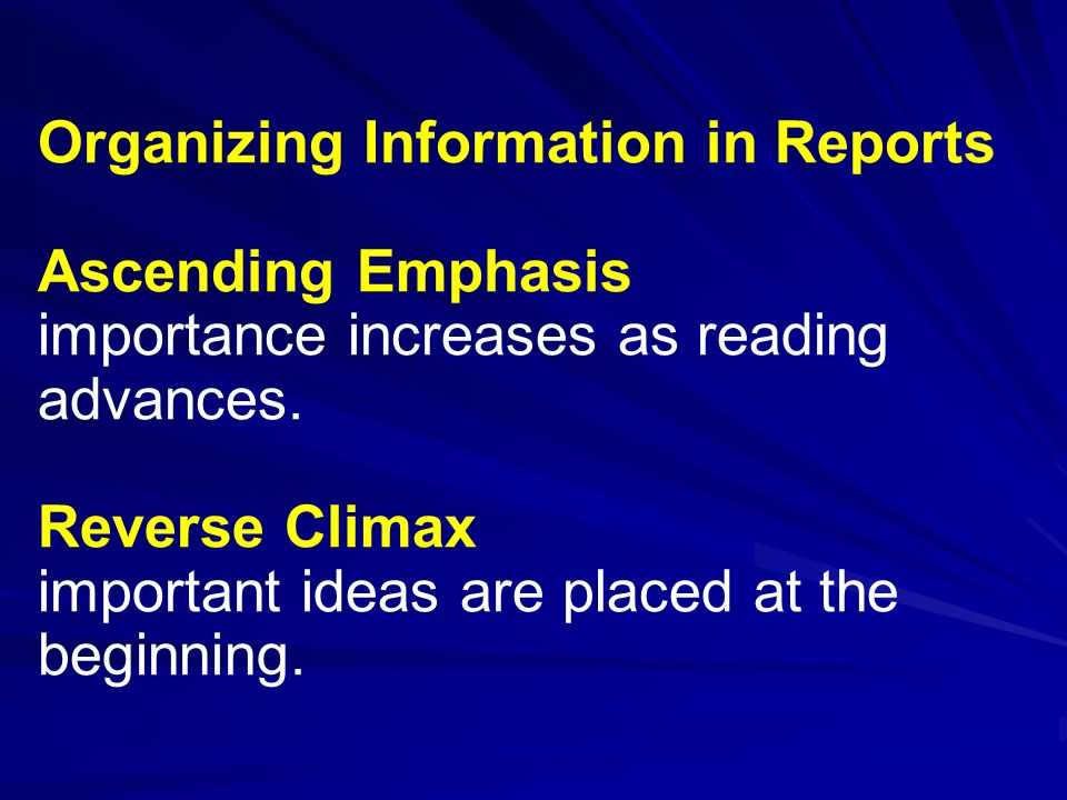 Organizing Information in Reports Ascending Emphasis importance increases as reading advances.