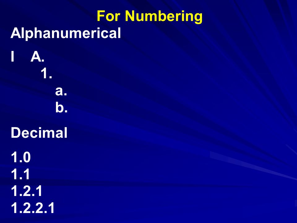 For Numbering Alphanumerical I A. 1. a. b. Decimal 1.0 1.1 1.2.1 1.2.2.1