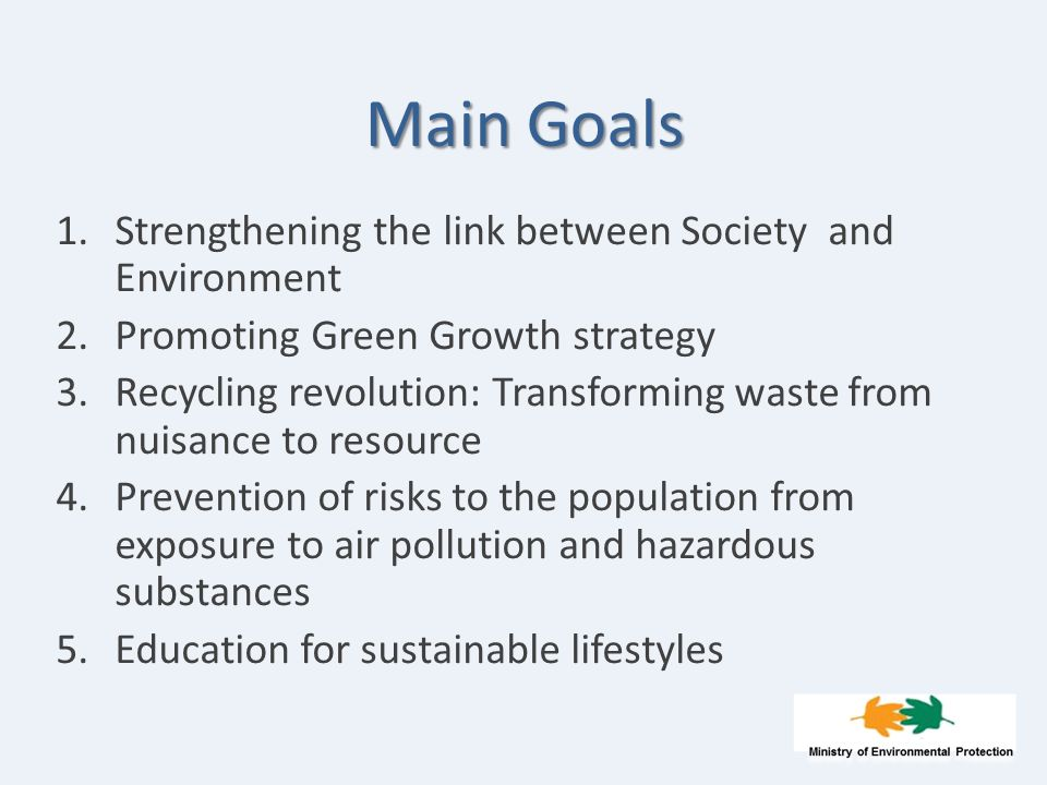 Main Goals 1.Strengthening the link between Society and Environment 2.Promoting Green Growth strategy 3.Recycling revolution: Transforming waste from nuisance to resource 4.Prevention of risks to the population from exposure to air pollution and hazardous substances 5.Education for sustainable lifestyles