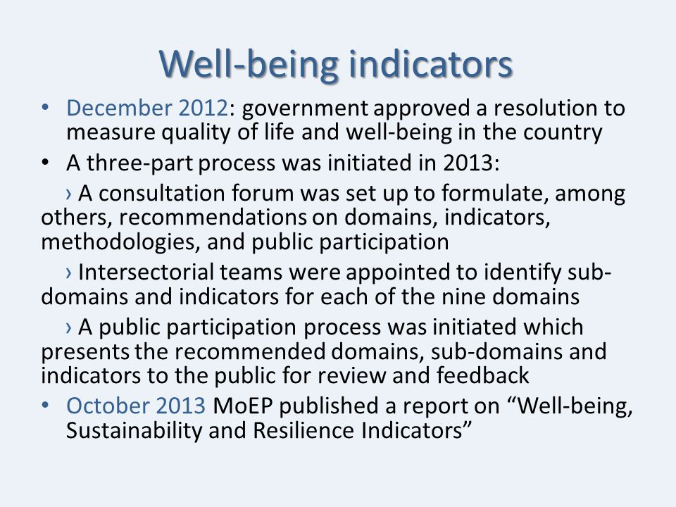 Well-being indicators December 2012: government approved a resolution to measure quality of life and well-being in the country A three-part process was initiated in 2013: › A consultation forum was set up to formulate, among others, recommendations on domains, indicators, methodologies, and public participation › Intersectorial teams were appointed to identify sub- domains and indicators for each of the nine domains › A public participation process was initiated which presents the recommended domains, sub-domains and indicators to the public for review and feedback October 2013 MoEP published a report on Well-being, Sustainability and Resilience Indicators