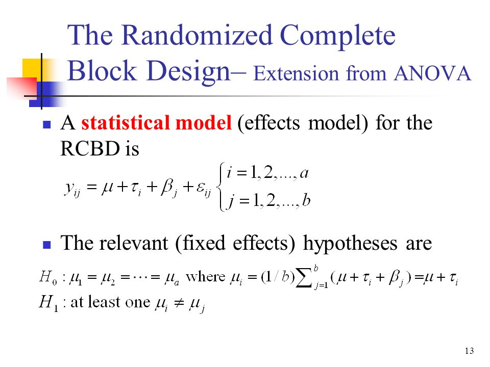 A statistical model (effects model) for the RCBD is The relevant (fixed effects) hypotheses are 13 The Randomized Complete Block Design– Extension fro