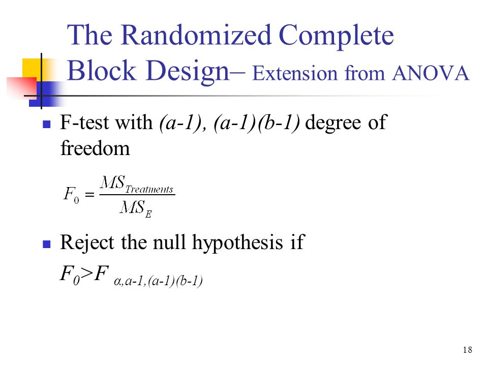 F-test with (a-1), (a-1)(b-1) degree of freedom Reject the null hypothesis if F 0 >F α,a-1,(a-1)(b-1) 18 The Randomized Complete Block Design– Extensi