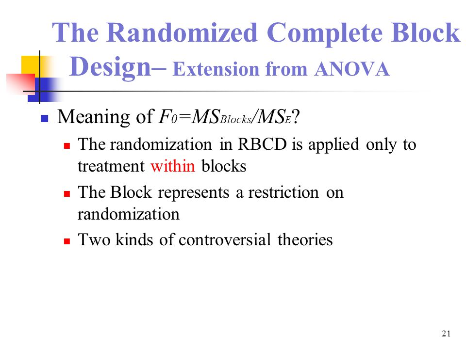 21 The Randomized Complete Block Design– Extension from ANOVA Meaning of F 0 =MS Blocks /MS E ? The randomization in RBCD is applied only to treatment