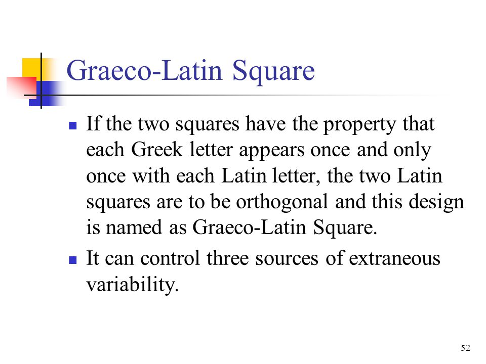 Graeco-Latin Square If the two squares have the property that each Greek letter appears once and only once with each Latin letter, the two Latin squar