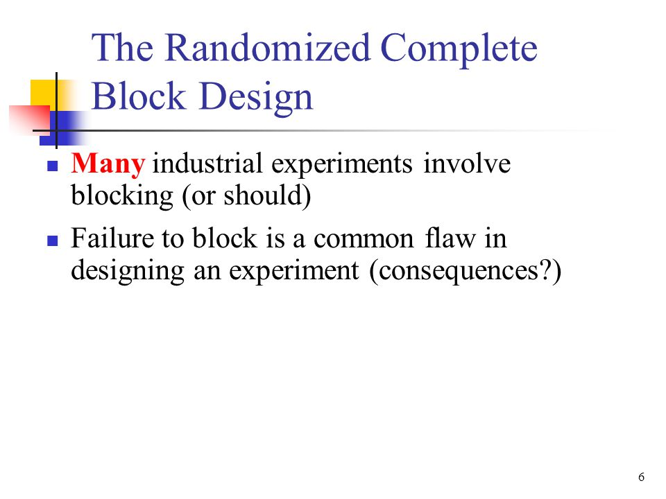 Many industrial experiments involve blocking (or should) Failure to block is a common flaw in designing an experiment (consequences?) 6 The Randomized