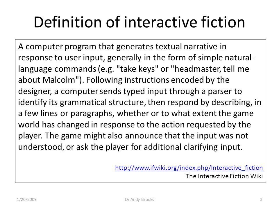 Definition of interactive fiction A computer program that generates textual narrative in response to user input, generally in the form of simple natural- language commands (e.g.