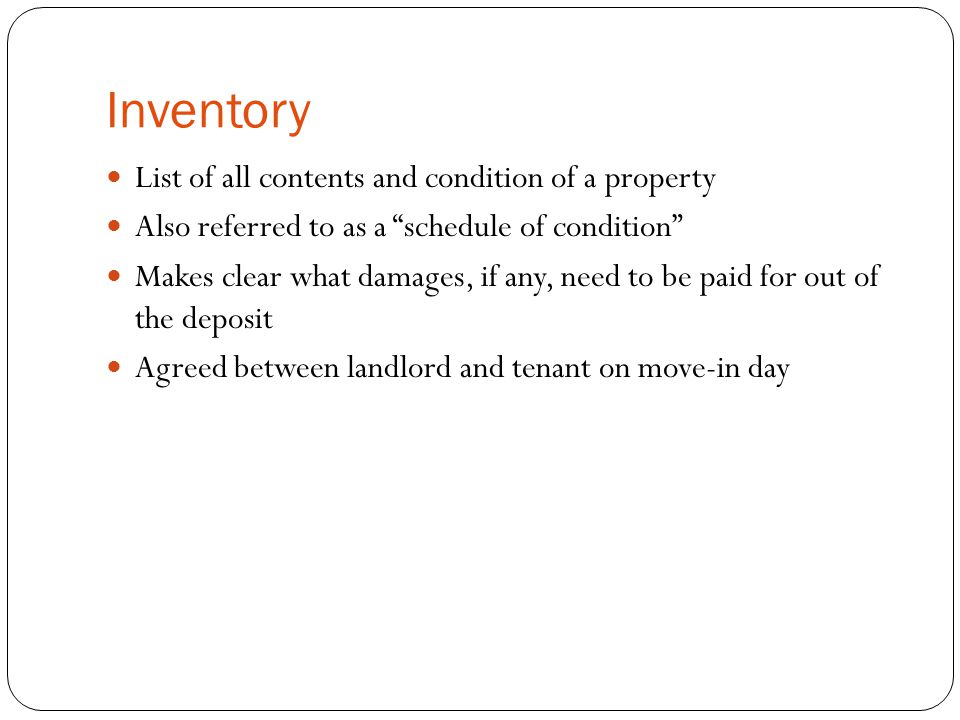 Inventory List of all contents and condition of a property Also referred to as a schedule of condition Makes clear what damages, if any, need to be paid for out of the deposit Agreed between landlord and tenant on move-in day