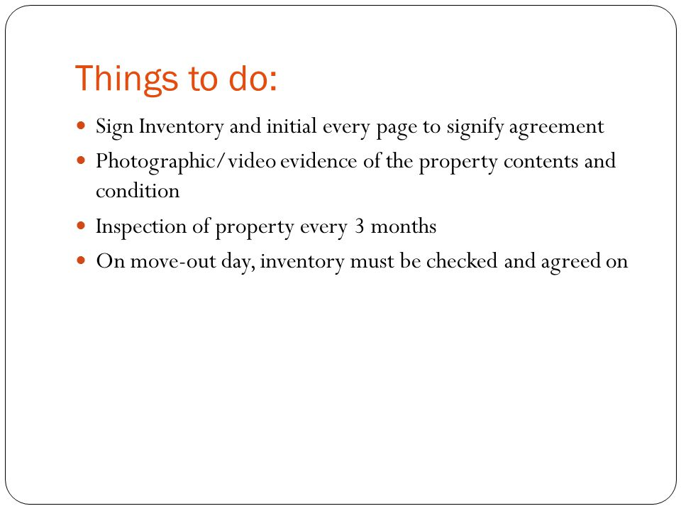 Things to do: Sign Inventory and initial every page to signify agreement Photographic/video evidence of the property contents and condition Inspection