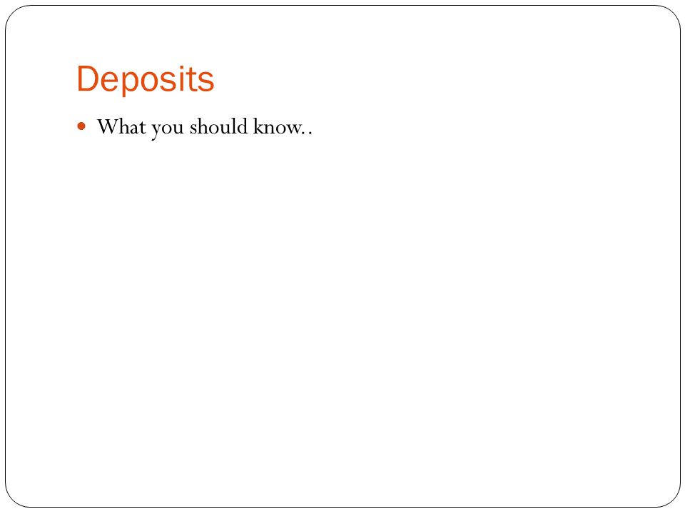Deposits What you should know..
