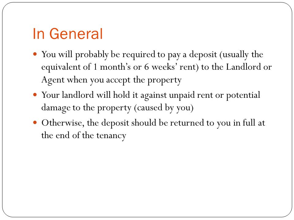 In General You will probably be required to pay a deposit (usually the equivalent of 1 month's or 6 weeks' rent) to the Landlord or Agent when you accept the property Your landlord will hold it against unpaid rent or potential damage to the property (caused by you) Otherwise, the deposit should be returned to you in full at the end of the tenancy