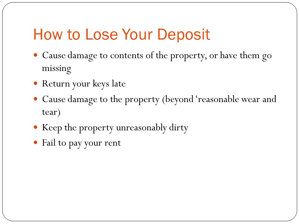 How to Lose Your Deposit Cause damage to contents of the property, or have them go missing Return your keys late Cause damage to the property (beyond 'reasonable wear and tear) Keep the property unreasonably dirty Fail to pay your rent