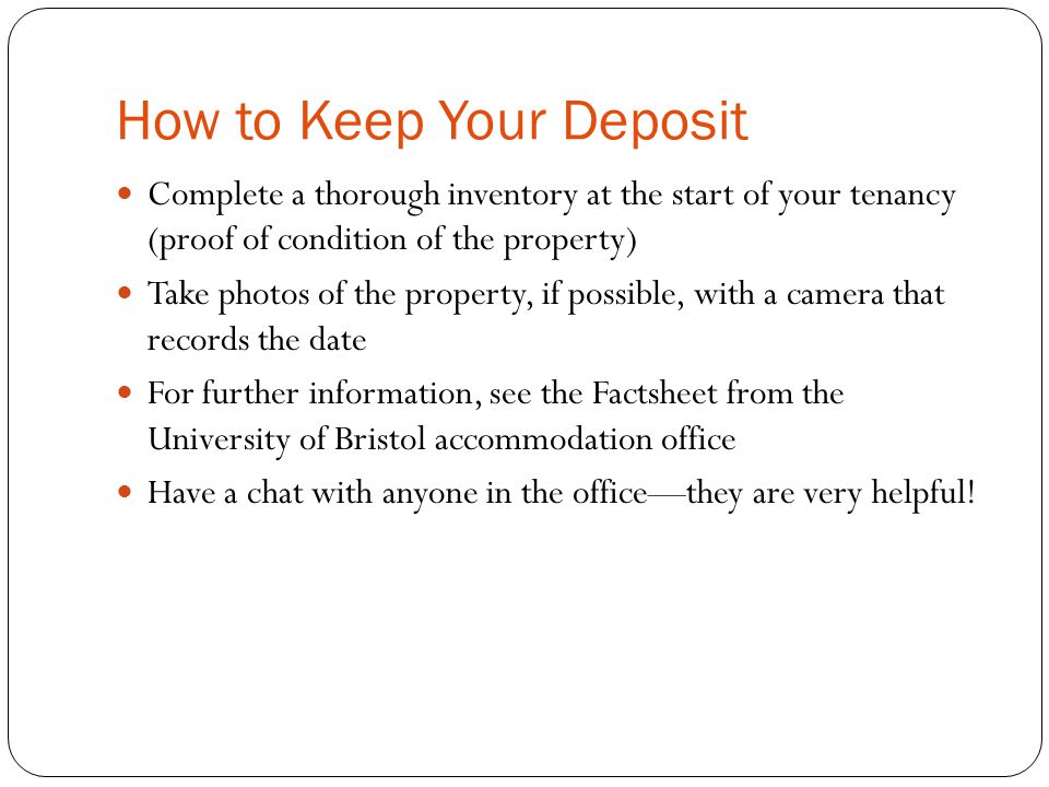 How to Keep Your Deposit Complete a thorough inventory at the start of your tenancy (proof of condition of the property) Take photos of the property, if possible, with a camera that records the date For further information, see the Factsheet from the University of Bristol accommodation office Have a chat with anyone in the office—they are very helpful!