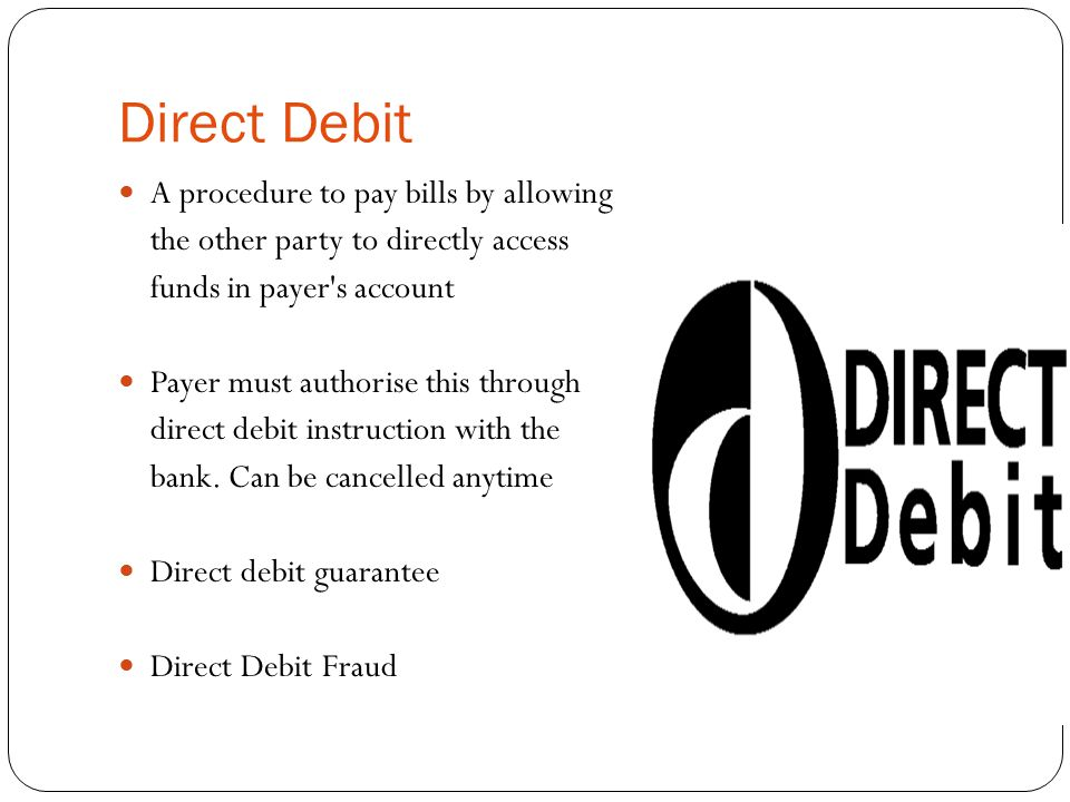 Direct Debit A procedure to pay bills by allowing the other party to directly access funds in payer's account Payer must authorise this through direct