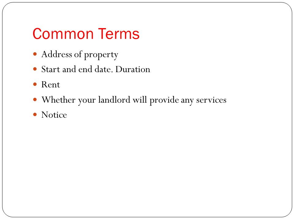 Common Terms Address of property Start and end date. Duration Rent Whether your landlord will provide any services Notice