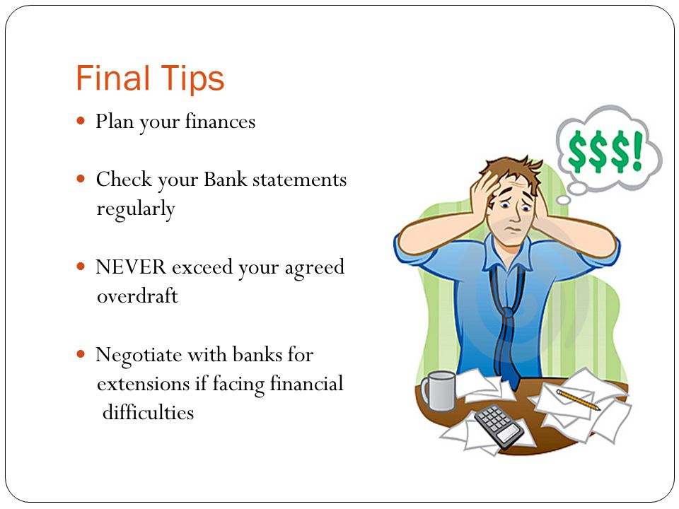 Final Tips Plan your finances Check your Bank statements regularly NEVER exceed your agreed overdraft Negotiate with banks for extensions if facing financial difficulties