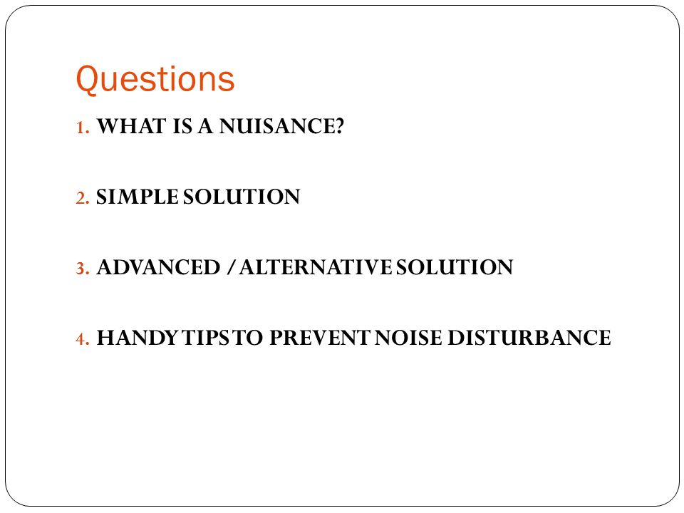 Questions 1. WHAT IS A NUISANCE? 2. SIMPLE SOLUTION 3. ADVANCED /ALTERNATIVE SOLUTION 4. HANDY TIPS TO PREVENT NOISE DISTURBANCE