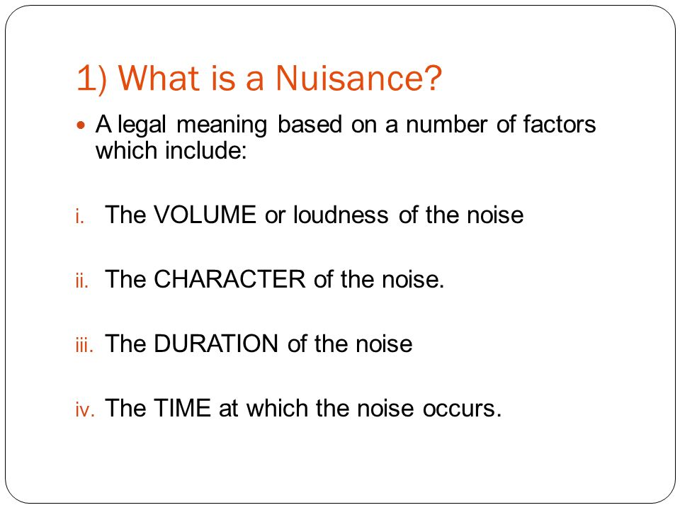 1) What is a Nuisance. A legal meaning based on a number of factors which include: i.