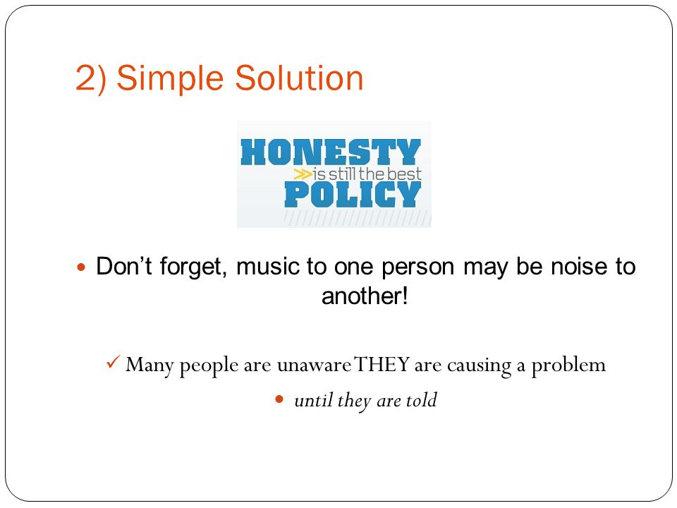 2) Simple Solution Don't forget, music to one person may be noise to another.