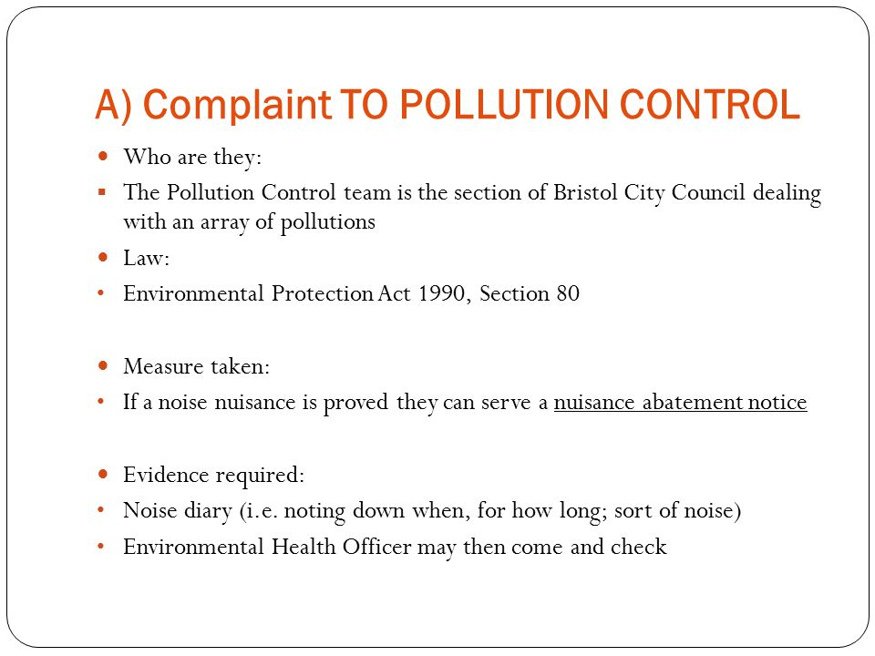 A) Complaint TO POLLUTION CONTROL Who are they:  The Pollution Control team is the section of Bristol City Council dealing with an array of pollutions Law: Environmental Protection Act 1990, Section 80 Measure taken: If a noise nuisance is proved they can serve a nuisance abatement notice Evidence required: Noise diary (i.e.