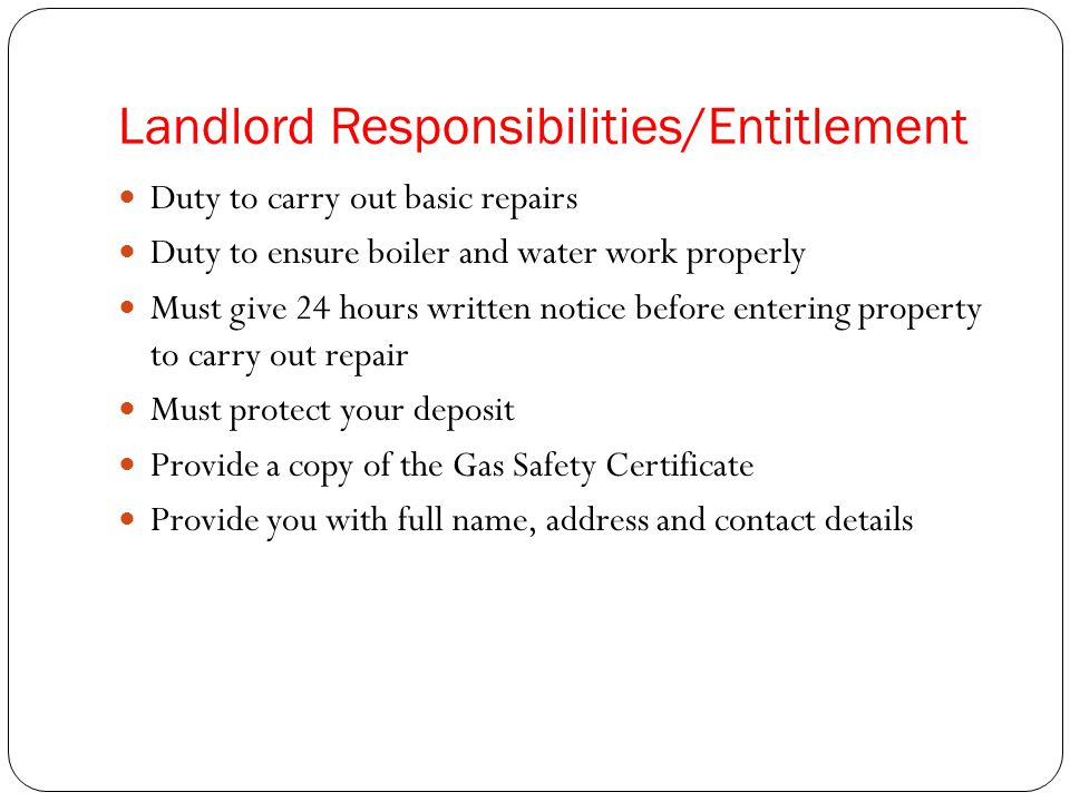 Landlord Responsibilities/Entitlement Duty to carry out basic repairs Duty to ensure boiler and water work properly Must give 24 hours written notice before entering property to carry out repair Must protect your deposit Provide a copy of the Gas Safety Certificate Provide you with full name, address and contact details