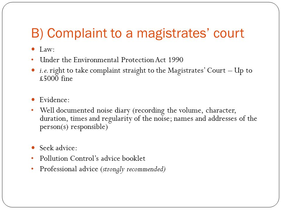 B) Complaint to a magistrates' court Law: Under the Environmental Protection Act 1990 i.e.