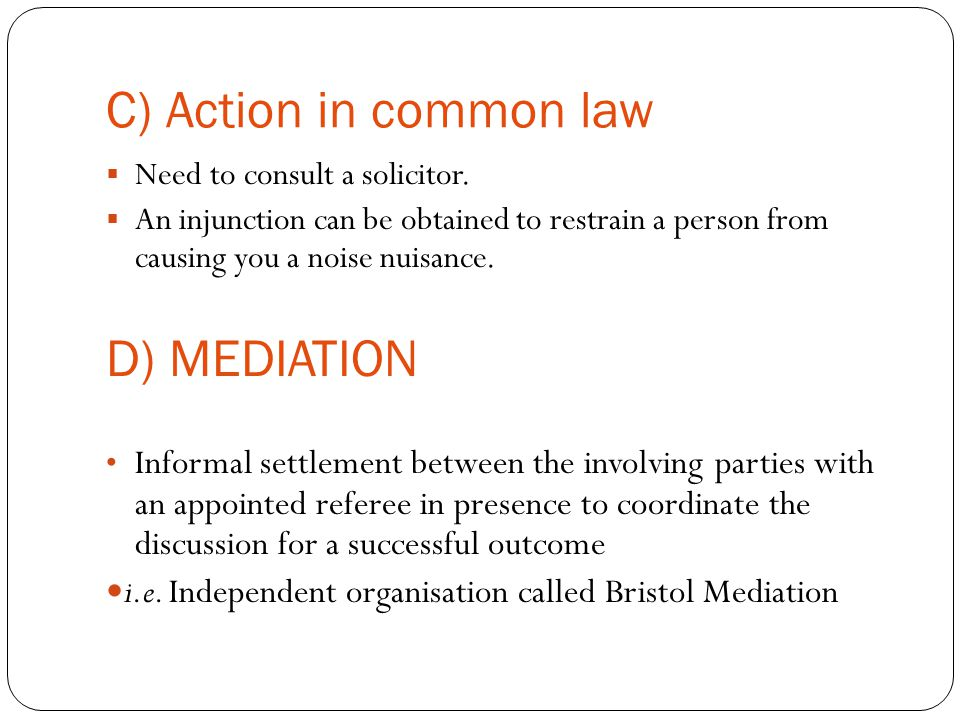 C) Action in common law  Need to consult a solicitor.  An injunction can be obtained to restrain a person from causing you a noise nuisance. D) MEDI