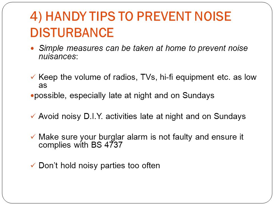 4) HANDY TIPS TO PREVENT NOISE DISTURBANCE Simple measures can be taken at home to prevent noise nuisances: Keep the volume of radios, TVs, hi-fi equipment etc.