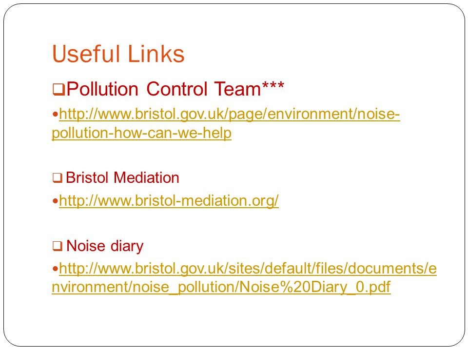 Useful Links  Pollution Control Team*** http://www.bristol.gov.uk/page/environment/noise- pollution-how-can-we-help http://www.bristol.gov.uk/page/environment/noise- pollution-how-can-we-help  Bristol Mediation http://www.bristol-mediation.org/  Noise diary http://www.bristol.gov.uk/sites/default/files/documents/e nvironment/noise_pollution/Noise%20Diary_0.pdf http://www.bristol.gov.uk/sites/default/files/documents/e nvironment/noise_pollution/Noise%20Diary_0.pdf