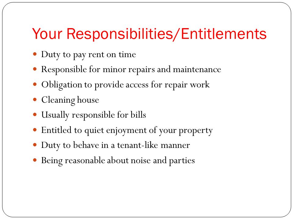 Your Responsibilities/Entitlements Duty to pay rent on time Responsible for minor repairs and maintenance Obligation to provide access for repair work