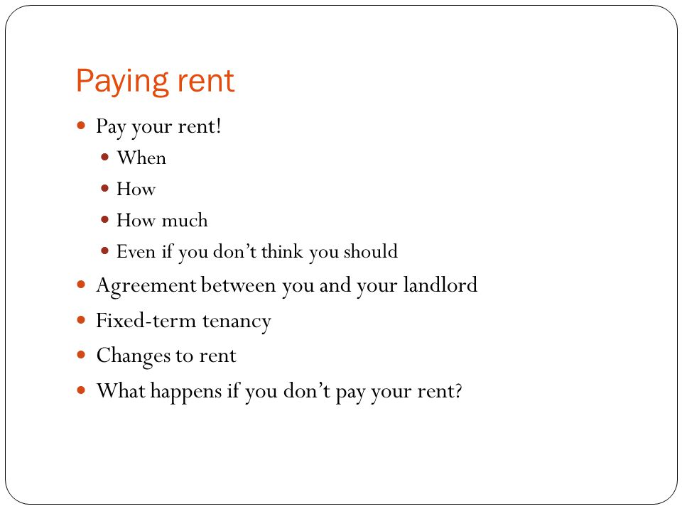 Paying rent Pay your rent! When How How much Even if you don't think you should Agreement between you and your landlord Fixed-term tenancy Changes to