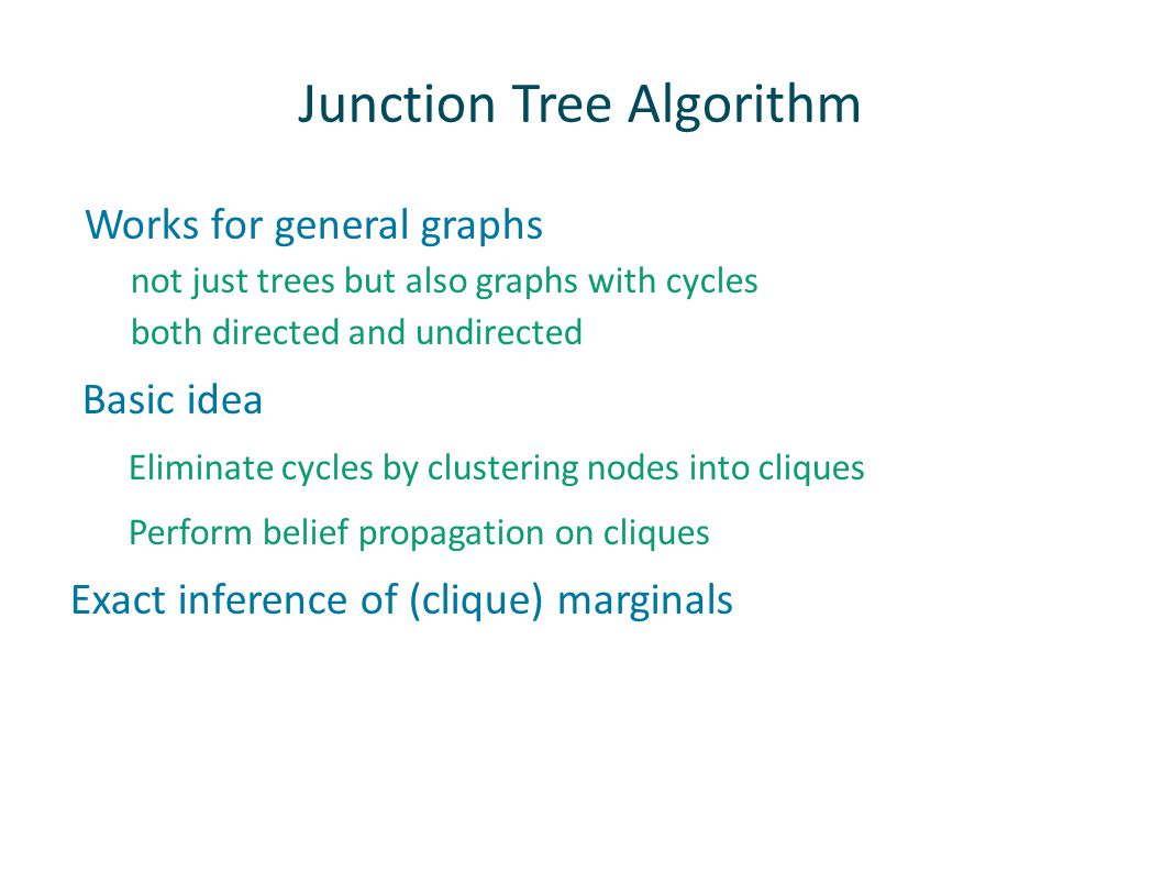 Junction Tree Algorithm Works for general graphs not just trees but also graphs with cycles both directed and undirected Basic idea Eliminate cycles by clustering nodes into cliques Perform belief propagation on cliques Exact inference of (clique) marginals