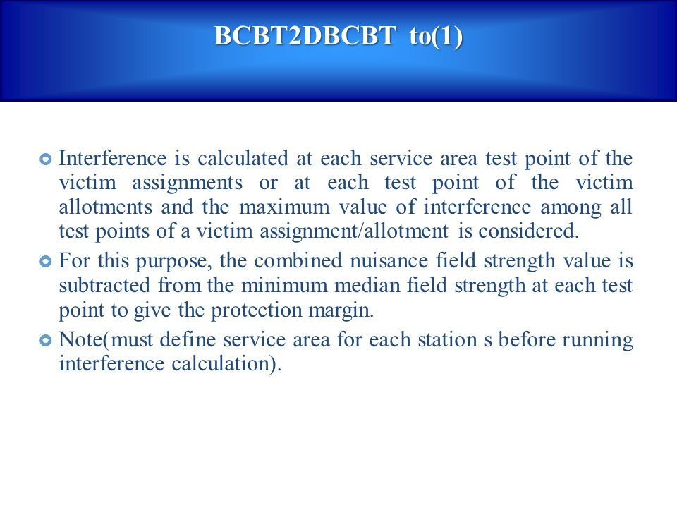 BCBT2DBCBT to(1)  Interference is calculated at each service area test point of the victim assignments or at each test point of the victim allotments