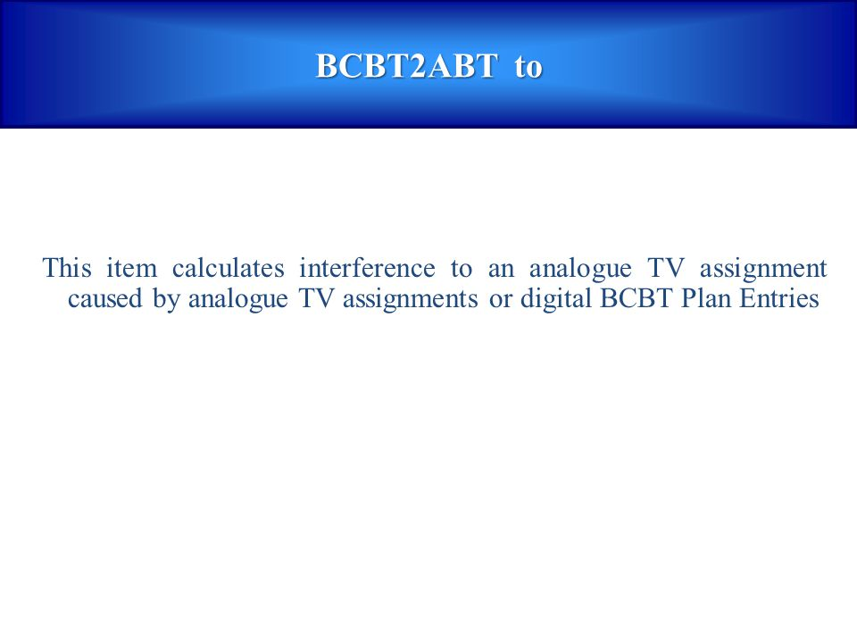 BCBT2ABT to This item calculates interference to an analogue TV assignment caused by analogue TV assignments or digital BCBT Plan Entries