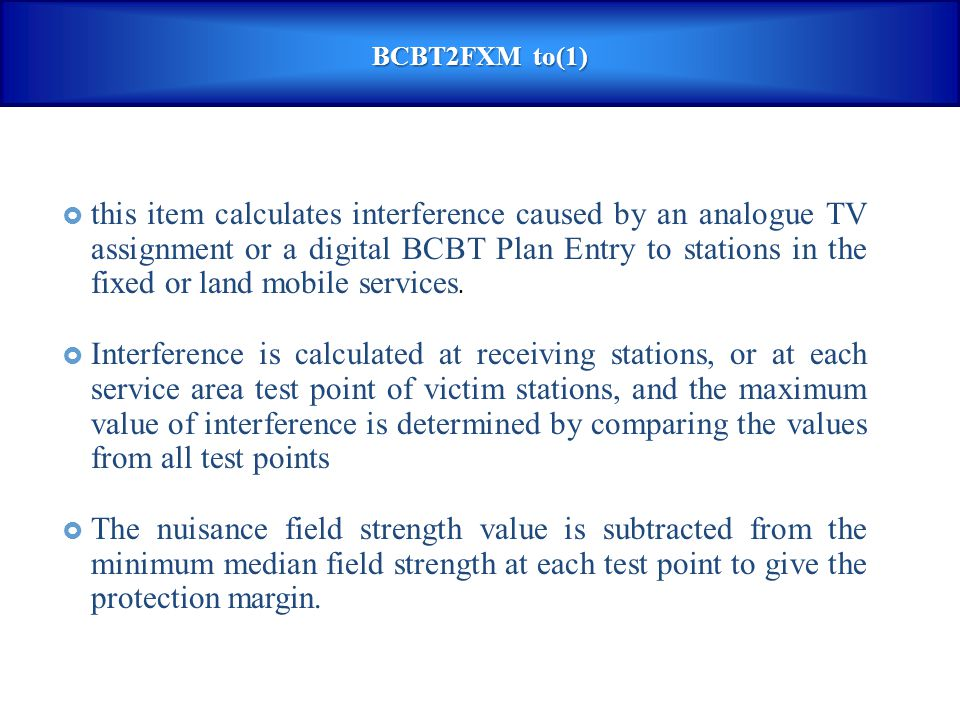 BCBT2FXM to(1)  this item calculates interference caused by an analogue TV assignment or a digital BCBT Plan Entry to stations in the fixed or land m
