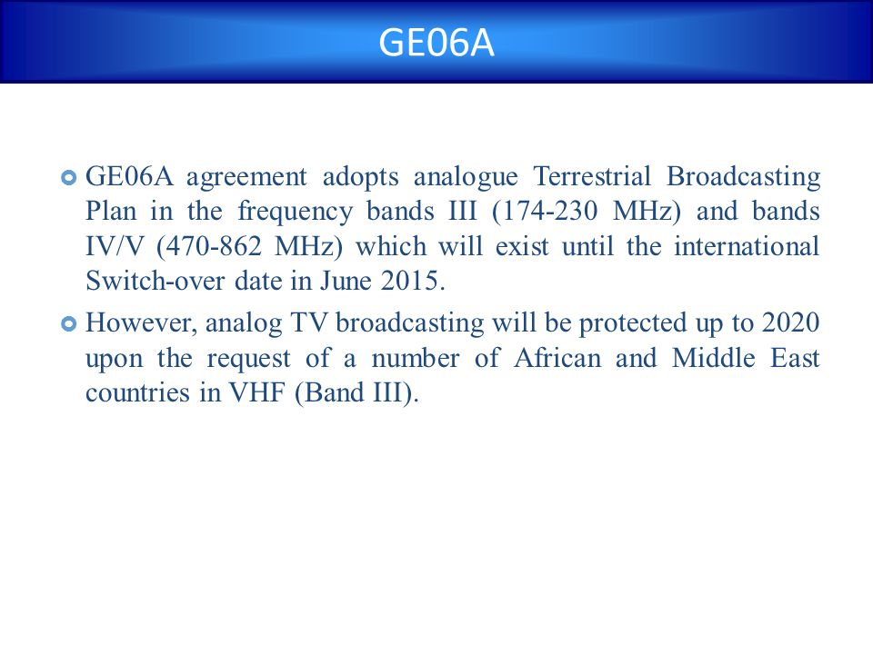 GE06A  GE06A agreement adopts analogue Terrestrial Broadcasting Plan in the frequency bands III (174-230 MHz) and bands IV/V (470-862 MHz) which will