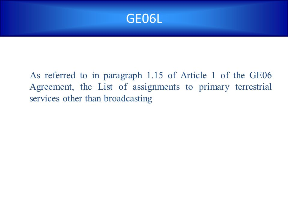 GE06L As referred to in paragraph 1.15 of Article 1 of the GE06 Agreement, the List of assignments to primary terrestrial services other than broadcas