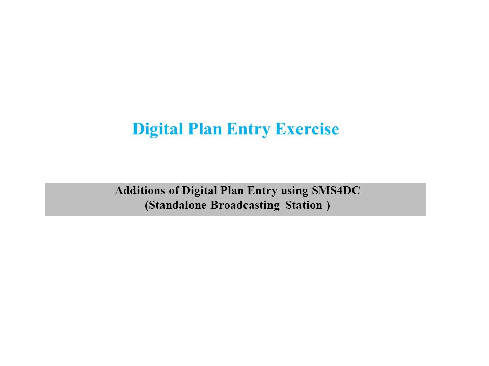 Digital Plan Entry Exercise Additions of Digital Plan Entry using SMS4DC (Standalone Broadcasting Station )