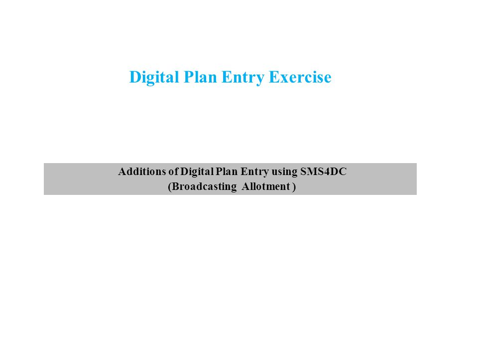Digital Plan Entry Exercise Additions of Digital Plan Entry using SMS4DC (Broadcasting Allotment )