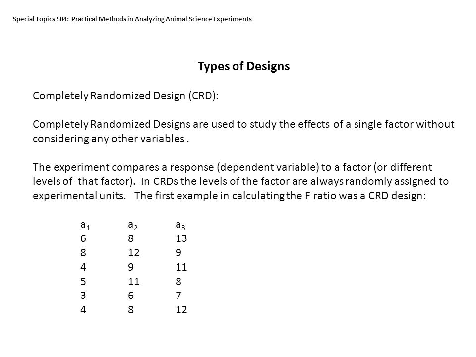 Special Topics 504: Practical Methods in Analyzing Animal Science Experiments Types of Designs Completely Randomized Design (CRD): Completely Randomized Designs are used to study the effects of a single factor without considering any other variables.