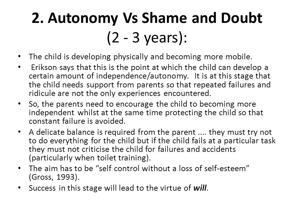2. Autonomy Vs Shame and Doubt (2 - 3 years): The child is developing physically and becoming more mobile. Erikson says that this is the point at whic