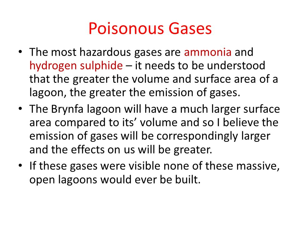Poisonous Gases The most hazardous gases are ammonia and hydrogen sulphide – it needs to be understood that the greater the volume and surface area of a lagoon, the greater the emission of gases.