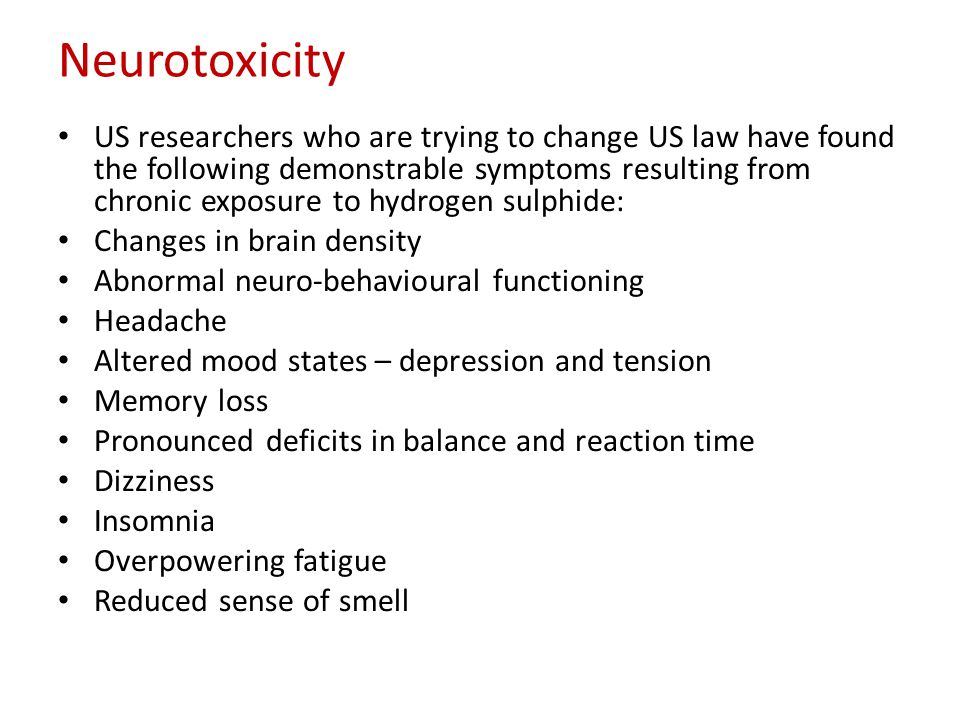 Neurotoxicity US researchers who are trying to change US law have found the following demonstrable symptoms resulting from chronic exposure to hydrogen sulphide: Changes in brain density Abnormal neuro-behavioural functioning Headache Altered mood states – depression and tension Memory loss Pronounced deficits in balance and reaction time Dizziness Insomnia Overpowering fatigue Reduced sense of smell