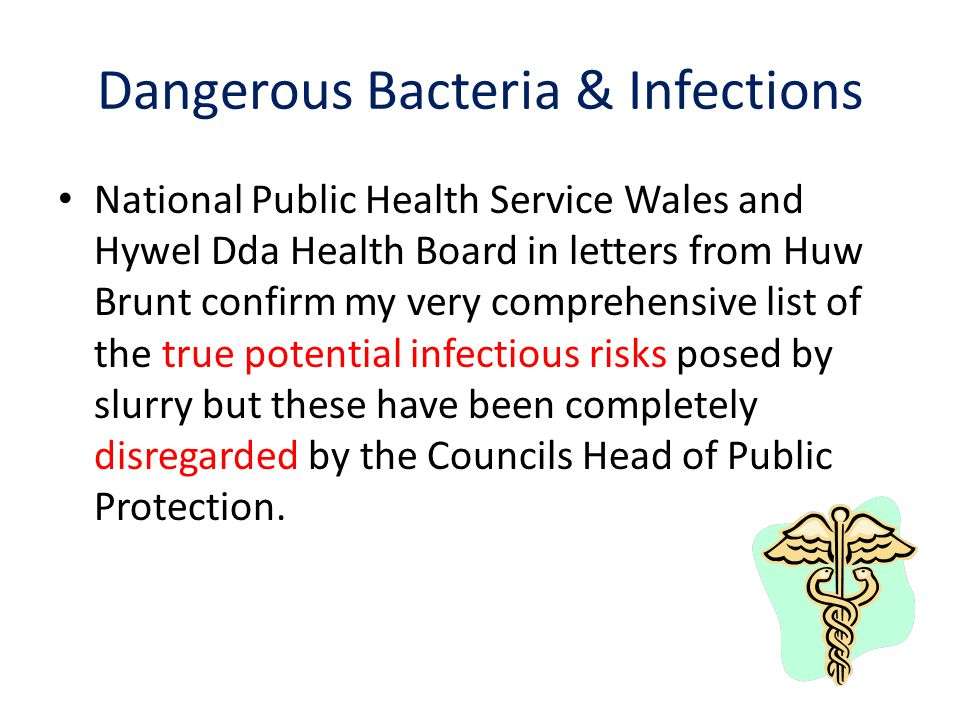 Dangerous Bacteria & Infections National Public Health Service Wales and Hywel Dda Health Board in letters from Huw Brunt confirm my very comprehensive list of the true potential infectious risks posed by slurry but these have been completely disregarded by the Councils Head of Public Protection.