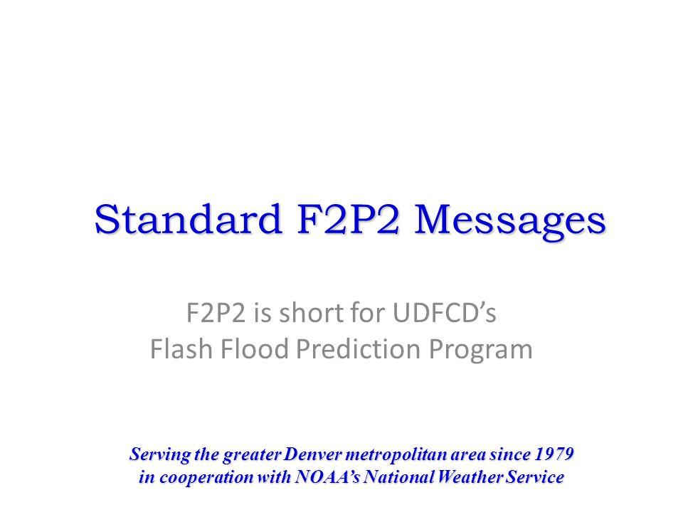 Standard F2P2 Messages F2P2 is short for UDFCD's Flash Flood Prediction Program Serving the greater Denver metropolitan area since 1979 in cooperation with NOAA's National Weather Service