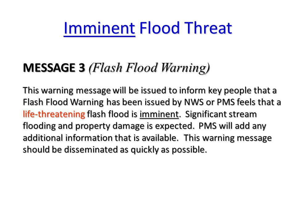 Imminent Flood Threat MESSAGE 3 (Flash Flood Warning) This warning message will be issued to inform key people that a Flash Flood Warning has been issued by NWS or PMS feels that a life-threatening flash flood is imminent.