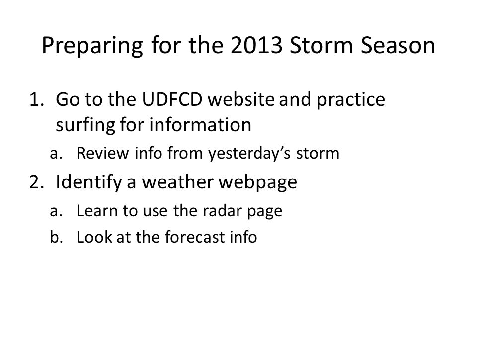 Preparing for the 2013 Storm Season 1.Go to the UDFCD website and practice surfing for information a.Review info from yesterday's storm 2.Identify a weather webpage a.Learn to use the radar page b.Look at the forecast info