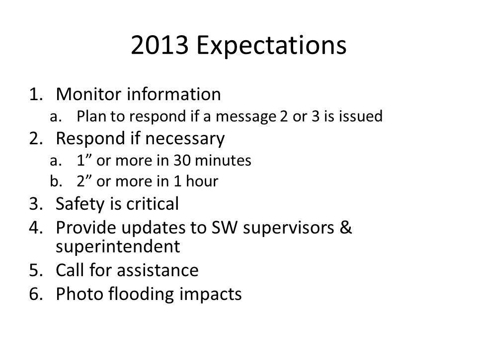 2013 Expectations 1.Monitor information a.Plan to respond if a message 2 or 3 is issued 2.Respond if necessary a.1 or more in 30 minutes b.2 or more in 1 hour 3.Safety is critical 4.Provide updates to SW supervisors & superintendent 5.Call for assistance 6.Photo flooding impacts