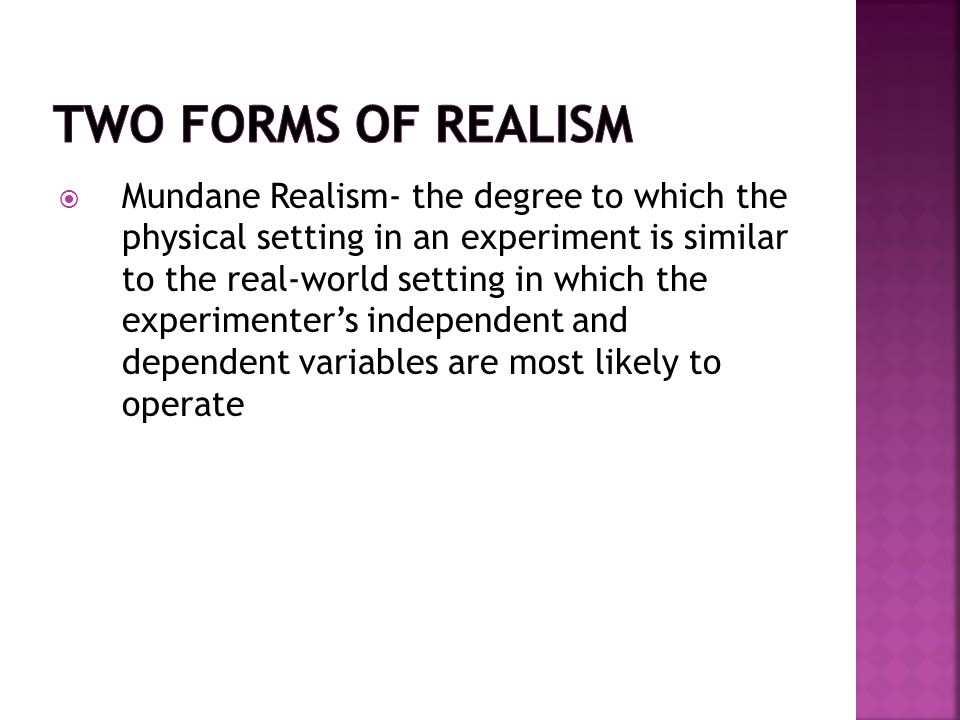  Mundane Realism- the degree to which the physical setting in an experiment is similar to the real-world setting in which the experimenter's independent and dependent variables are most likely to operate