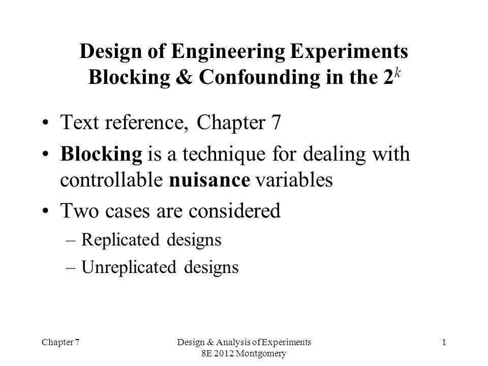 Chapter 7Design & Analysis of Experiments 8E 2012 Montgomery 1 Design of Engineering Experiments Blocking & Confounding in the 2 k Text reference, Chapter 7 Blocking is a technique for dealing with controllable nuisance variables Two cases are considered –Replicated designs –Unreplicated designs